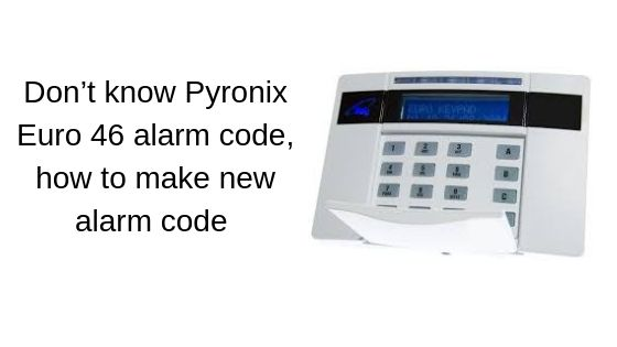 Don't know Pyronix Euro 46 alarm code, how to make new alarm code